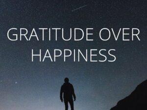 Gratitude Over Happiness